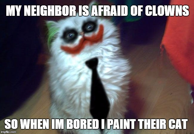 Clowns and cats... | MY NEIGHBOR IS AFRAID OF CLOWNS SO WHEN IM BORED I PAINT THEIR CAT | image tagged in cats,wrong neighboorhood cats,scary clown,i love clowns | made w/ Imgflip meme maker