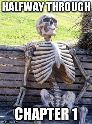 Waiting Skeleton Meme | HALFWAY THROUGH CHAPTER 1 | image tagged in memes,waiting skeleton | made w/ Imgflip meme maker