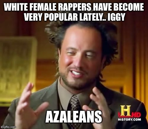 Ancient Aliens |  WHITE FEMALE RAPPERS HAVE BECOME VERY POPULAR LATELY.. IGGY; AZALEANS | image tagged in memes,ancient aliens | made w/ Imgflip meme maker