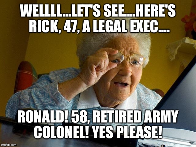 Grandma Finds The Internet Meme | WELLLL...LET'S SEE....HERE'S RICK, 47, A LEGAL EXEC.... RONALD! 58, RETIRED ARMY COLONEL! YES PLEASE! | image tagged in memes,grandma finds the internet | made w/ Imgflip meme maker