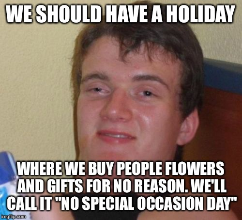 "10 Guy |  WE SHOULD HAVE A HOLIDAY; WHERE WE BUY PEOPLE FLOWERS AND GIFTS FOR NO REASON. WE'LL CALL IT ""NO SPECIAL OCCASION DAY"" 