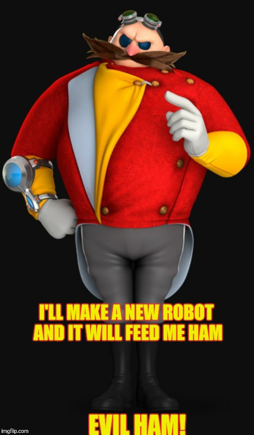 I'LL MAKE A NEW ROBOT AND IT WILL FEED ME HAM; EVIL HAM! | image tagged in dr eggman | made w/ Imgflip meme maker