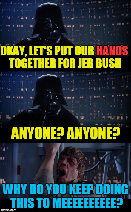 OKAY, LET'S PUT OUR HANDS TOGETHER FOR JEB BUSH WHY DO YOU KEEP DOING THIS TO MEEEEEEEEEE? HANDS ANYONE? ANYONE? | made w/ Imgflip meme maker