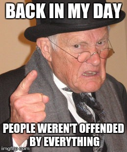 Back in My Day | BACK IN MY DAY PEOPLE WEREN'T OFFENDED BY EVERYTHING | image tagged in memes,back in my day,offended | made w/ Imgflip meme maker