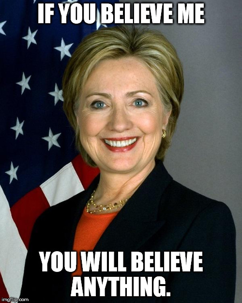 hillary sucks  |  IF YOU BELIEVE ME; YOU WILL BELIEVE ANYTHING. | image tagged in hillaryclinton,evil politician,politics,politicians,trump for president,bernie sanders | made w/ Imgflip meme maker