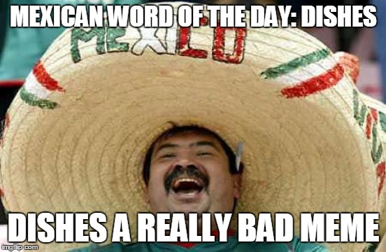 Happy Mexican | MEXICAN WORD OF THE DAY: DISHES DISHES A REALLY BAD MEME | image tagged in happy mexican | made w/ Imgflip meme maker