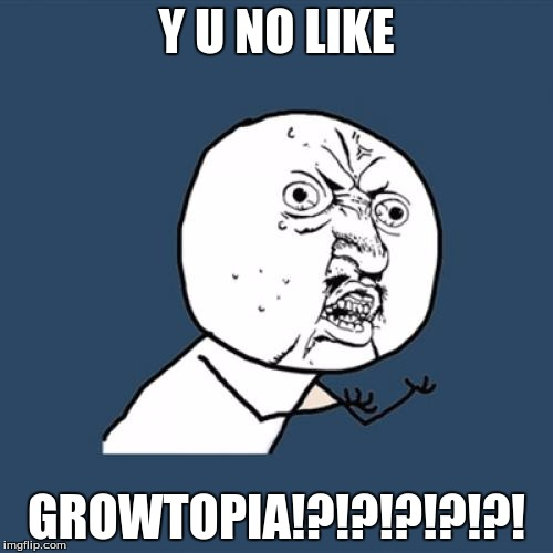 Y U No | Y U NO LIKE GROWTOPIA!?!?!?!?!?! | image tagged in memes,y u no | made w/ Imgflip meme maker