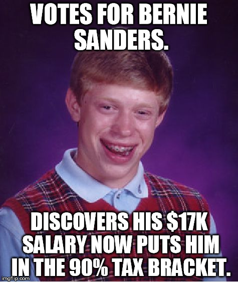 You know SOMEBODY'S gonna pay for all that free stuff! | VOTES FOR BERNIE SANDERS. DISCOVERS HIS $17K SALARY NOW PUTS HIM IN THE 90% TAX BRACKET. | image tagged in memes,bad luck brian,bernie sanders,socialism,wake up call | made w/ Imgflip meme maker