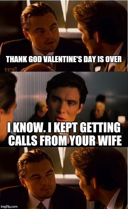 Inception Meme | THANK GOD VALENTINE'S DAY IS OVER I KNOW. I KEPT GETTING CALLS FROM YOUR WIFE | image tagged in memes,inception | made w/ Imgflip meme maker