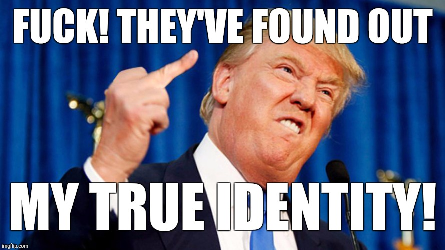 Trump - Bird | F**K! THEY'VE FOUND OUT MY TRUE IDENTITY! | image tagged in trump - bird | made w/ Imgflip meme maker