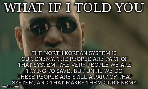 Matrix Morpheus Meme | WHAT IF I TOLD YOU THE NORTH KOREAN SYSTEM IS OUR ENEMY. THE PEOPLE ARE PART OF THAT SYSTEM. THE VERY PEOPLE WE ARE TRYING TO SAVE. BUT UNTI | image tagged in memes,matrix morpheus,AdviceAnimals | made w/ Imgflip meme maker