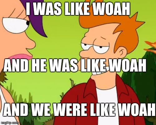 Slick Fry | I WAS LIKE WOAH AND HE WAS LIKE WOAH AND WE WERE LIKE WOAH | image tagged in memes,slick fry | made w/ Imgflip meme maker