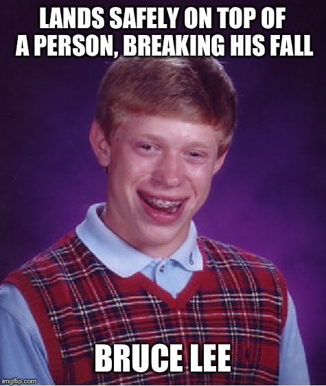Bad Luck Brian Meme | LANDS SAFELY ON TOP OF A PERSON, BREAKING HIS FALL BRUCE LEE | image tagged in memes,bad luck brian | made w/ Imgflip meme maker