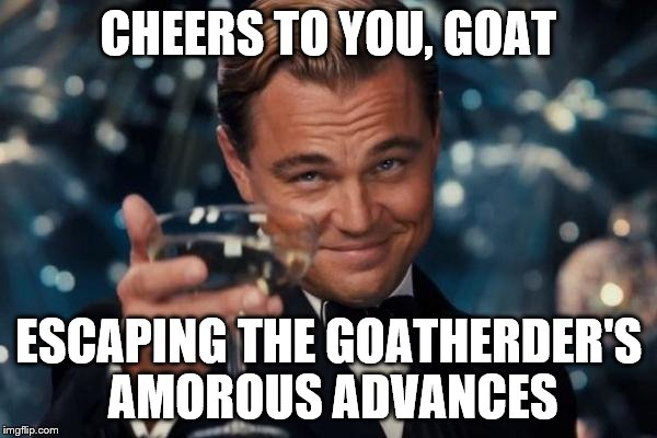 Leonardo Dicaprio Cheers Meme | CHEERS TO YOU, GOAT ESCAPING THE GOATHERDER'S AMOROUS ADVANCES | image tagged in memes,leonardo dicaprio cheers | made w/ Imgflip meme maker