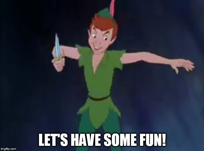 Let's Have Some Fun |  LET'S HAVE SOME FUN! | image tagged in peter pan,memes,disney,humor,swordfight | made w/ Imgflip meme maker