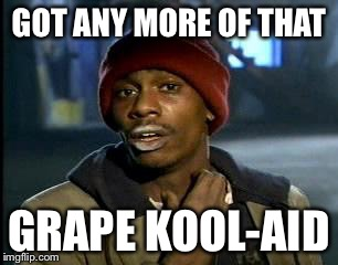 Y'all Got Any More Of That Meme | GOT ANY MORE OF THAT GRAPE KOOL-AID | image tagged in memes,yall got any more of | made w/ Imgflip meme maker
