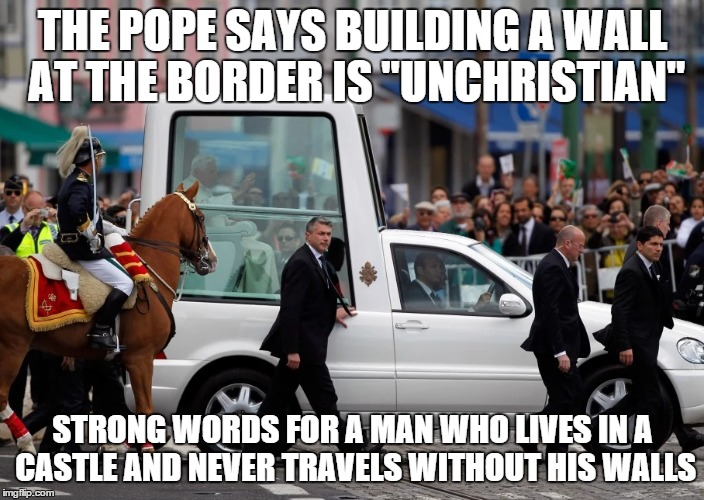 "Behold, the Popemobile, the world's premier traveling wall |  THE POPE SAYS BUILDING A WALL AT THE BORDER IS ""UNCHRISTIAN""; STRONG WORDS FOR A MAN WHO LIVES IN A CASTLE AND NEVER TRAVELS WITHOUT HIS WALLS 