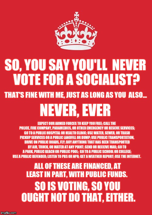 Keep Calm And Carry On Red | SO, YOU SAY YOU'LL  NEVER VOTE FOR A SOCIALIST? THAT'S FINE WITH ME, JUST AS LONG AS YOU  ALSO... NEVER, EVER EXPECT OUR ARMED FORCES TO KEE | image tagged in memes,keep calm and carry on red | made w/ Imgflip meme maker
