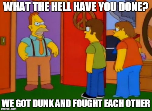 Simpsons Grandpa | WHAT THE HELL HAVE YOU DONE? WE GOT DUNK AND FOUGHT EACH OTHER | image tagged in memes,simpsons grandpa | made w/ Imgflip meme maker