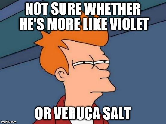 Futurama Fry Meme | NOT SURE WHETHER HE'S MORE LIKE VIOLET OR VERUCA SALT | image tagged in memes,futurama fry | made w/ Imgflip meme maker