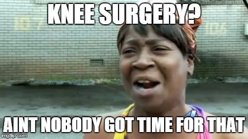 zfbn4 aint nobody got time for that meme imgflip,Knee Surgery Memes