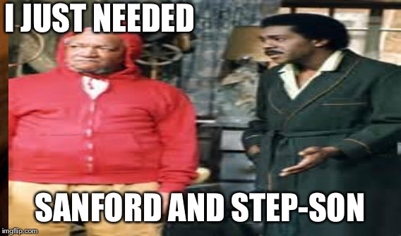 I JUST NEEDED SANFORD AND STEP-SON | made w/ Imgflip meme maker