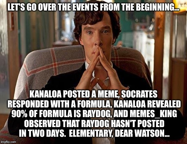 LET'S GO OVER THE EVENTS FROM THE BEGINNING... KANALOA POSTED A MEME, SOCRATES RESPONDED WITH A FORMULA, KANALOA REVEALED 90% OF FORMULA IS  | made w/ Imgflip meme maker