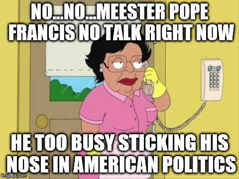 Consuela Meme | NO...NO...MEESTER POPE FRANCIS NO TALK RIGHT NOW HE TOO BUSY STICKING HIS NOSE IN AMERICAN POLITICS | image tagged in memes,consuela | made w/ Imgflip meme maker