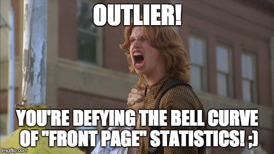 "OUTLIER! YOU'RE DEFYING THE BELL CURVE OF ""FRONT PAGE"" STATISTICS! ;) 