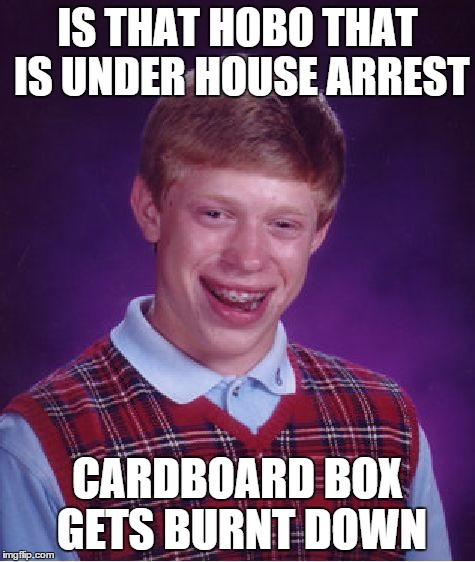 Bad Luck Brian Meme | IS THAT HOBO THAT IS UNDER HOUSE ARREST CARDBOARD BOX GETS BURNT DOWN | image tagged in memes,bad luck brian | made w/ Imgflip meme maker