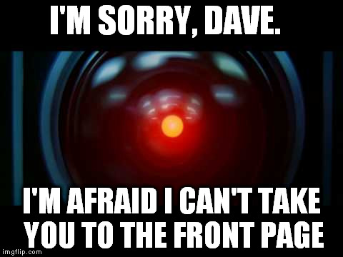 I'M SORRY, DAVE. I'M AFRAID I CAN'T TAKE YOU TO THE FRONT PAGE | made w/ Imgflip meme maker
