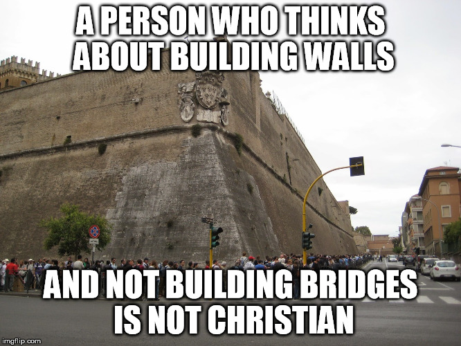 VaticanWall | A PERSON WHO THINKS ABOUT BUILDING WALLS AND NOT BUILDING BRIDGES IS NOT CHRISTIAN | image tagged in vaticanwall | made w/ Imgflip meme maker