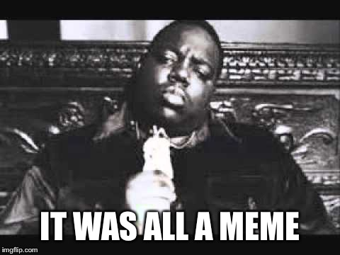 It was all a meme | IT WAS ALL A MEME | image tagged in memes,biggie smalls | made w/ Imgflip meme maker