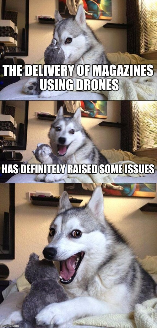 Bad Pun Dog Meme | THE DELIVERY OF MAGAZINES USING DRONES HAS DEFINITELY RAISED SOME ISSUES | image tagged in memes,bad pun dog | made w/ Imgflip meme maker
