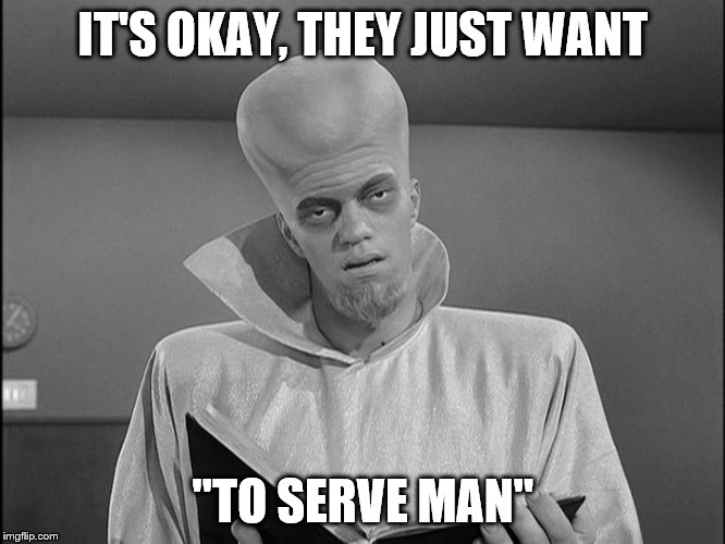 "IT'S OKAY, THEY JUST WANT ""TO SERVE MAN"" 