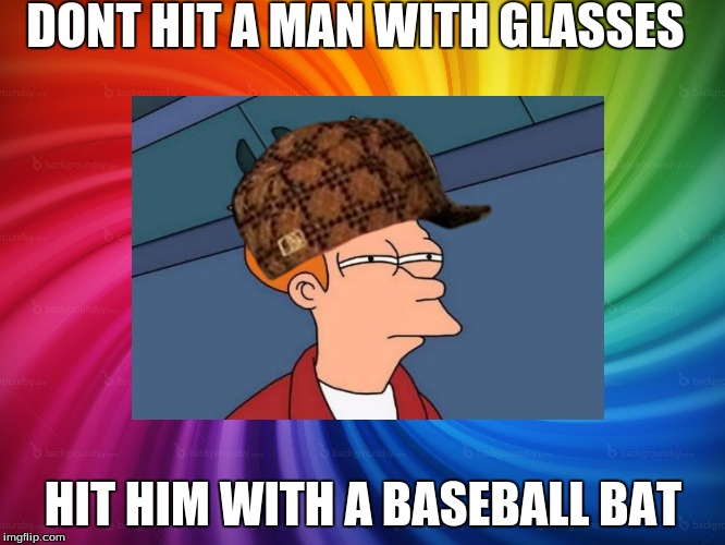 Scumbag Futerama | DONT HIT A MAN WITH GLASSES HIT HIM WITH A BASEBALL BAT | image tagged in scumbag hat | made w/ Imgflip meme maker