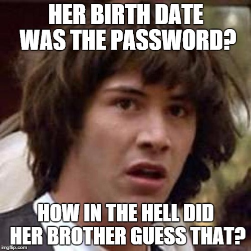 Making a murderer |  HER BIRTH DATE WAS THE PASSWORD? HOW IN THE HELL DID HER BROTHER GUESS THAT? | image tagged in memes,conspiracy keanu,scumbag steven,making a murderer | made w/ Imgflip meme maker