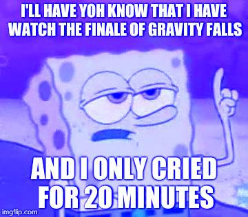 I'll Have You Know Spongebob Meme |  I'LL HAVE YOH KNOW THAT I HAVE WATCH THE FINALE OF GRAVITY FALLS; AND I ONLY CRIED FOR 20 MINUTES | image tagged in memes,ill have you know spongebob | made w/ Imgflip meme maker