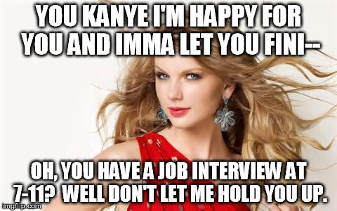 YOU KANYE I'M HAPPY FOR YOU AND IMMA LET YOU FINI-- OH, YOU HAVE A JOB INTERVIEW AT 7-11?  WELL DON'T LET ME HOLD YOU UP. | made w/ Imgflip meme maker