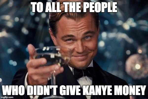 I am definitely never giving Kanye money | TO ALL THE PEOPLE WHO DIDN'T GIVE KANYE MONEY | image tagged in memes,leonardo dicaprio cheers,kanye west | made w/ Imgflip meme maker