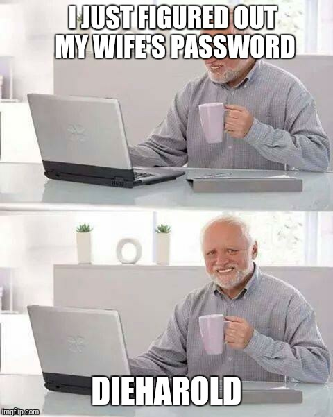 Hide the Pain Harold Meme | I JUST FIGURED OUT MY WIFE'S PASSWORD DIEHAROLD | image tagged in memes,hide the pain harold | made w/ Imgflip meme maker