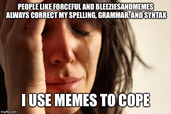 First World Problems Meme | PEOPLE LIKE FORCEFUL AND BLEEZIESANDMEMES ALWAYS CORRECT MY SPELLING, GRAMMAR, AND SYNTAX I USE MEMES TO COPE | image tagged in memes,first world problems | made w/ Imgflip meme maker