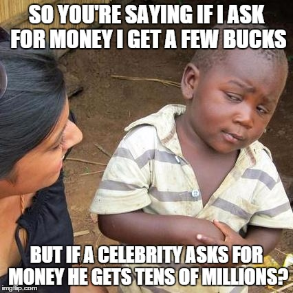 Third World Skeptical Kid Meme | SO YOU'RE SAYING IF I ASK FOR MONEY I GET A FEW BUCKS BUT IF A CELEBRITY ASKS FOR MONEY HE GETS TENS OF MILLIONS? | image tagged in memes,third world skeptical kid | made w/ Imgflip meme maker