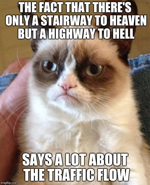 Grumpy Cat Meme | THE FACT THAT THERE'S ONLY A STAIRWAY TO HEAVEN BUT A HIGHWAY TO HELL SAYS A LOT ABOUT THE TRAFFIC FLOW | image tagged in memes,grumpy cat | made w/ Imgflip meme maker