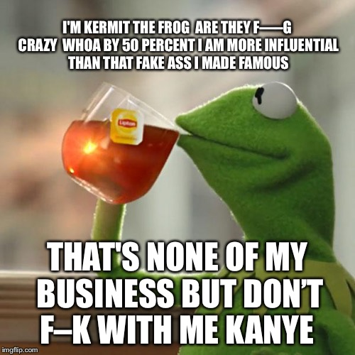 Sesame Street West Side | I'M KERMIT THE FROG  ARE THEY F—–G CRAZY  WHOA BY 50 PERCENT I AM MORE INFLUENTIAL THAN THAT FAKE ASS I MADE FAMOUS THAT'S NONE OF MY BUSINE | image tagged in memes,but thats none of my business,kermit the frog,kanye west,picasso | made w/ Imgflip meme maker