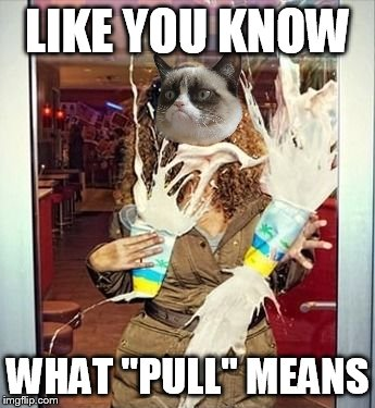 "LIKE YOU KNOW WHAT ""PULL"" MEANS 