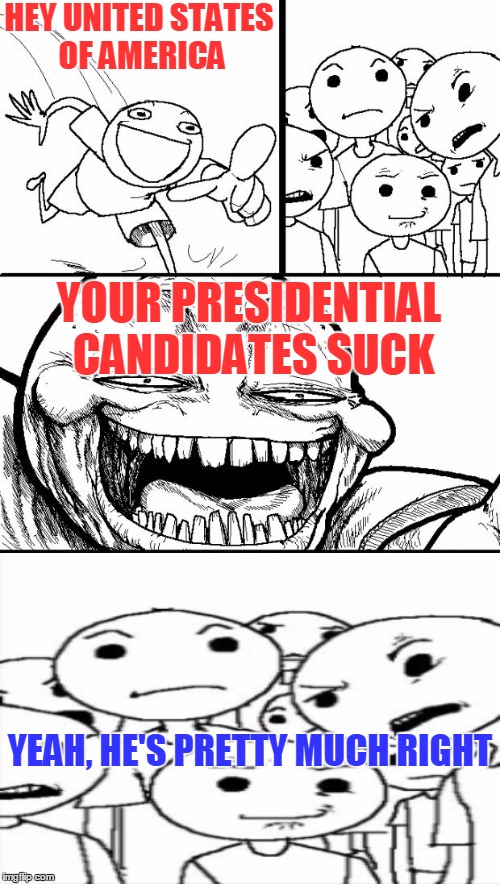 Don't feed the trolls |  HEY UNITED STATES OF AMERICA; YOUR PRESIDENTIAL CANDIDATES SUCK; YEAH, HE'S PRETTY MUCH RIGHT | image tagged in memes,hey internet,political,election 2016,presidential candidates | made w/ Imgflip meme maker