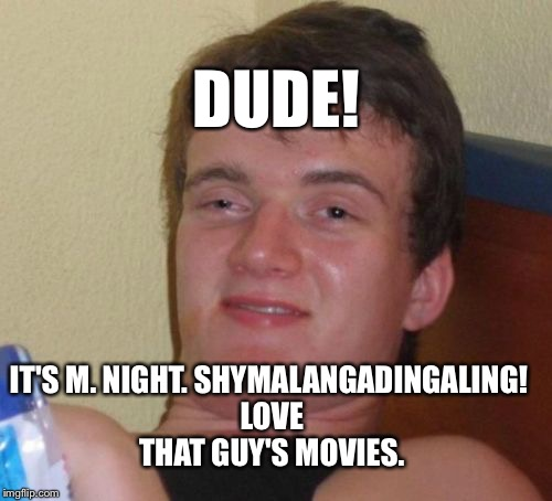 10 Guy Meme | DUDE! IT'S M. NIGHT. SHYMALANGADINGALING! LOVE THAT GUY'S MOVIES. | image tagged in memes,10 guy | made w/ Imgflip meme maker
