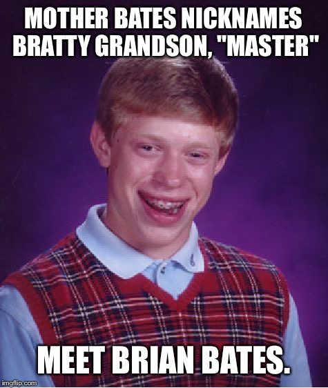 "Bad Luck Brian Meme | MOTHER BATES NICKNAMES BRATTY GRANDSON, ""MASTER"" MEET BRIAN BATES. 