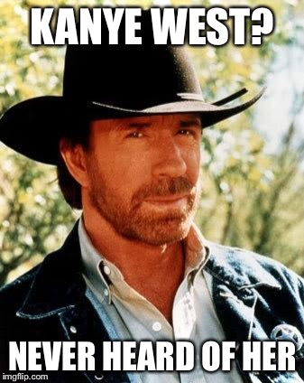 Chuck Norris says: | KANYE WEST? NEVER HEARD OF HER | image tagged in chuck norris,memes,kanye,sucks | made w/ Imgflip meme maker
